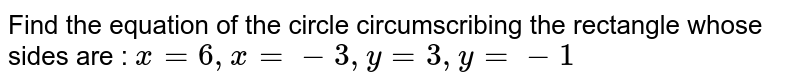 Find the equation of the circle circumscribing the rectangle whose sides are : `x=6, x = -3, y=3, y=-1`