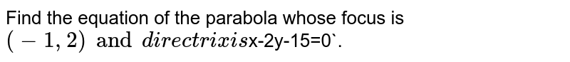 Find the equation of the parabola whose focus is `(-1, 2) and directrix is `x-2y-15=0`.