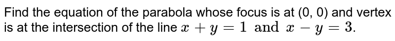 Find the equation of the parabola whose focus is at (0, 0) and vertex is at the intersection of the line `x+y=1 and x-y=3`.