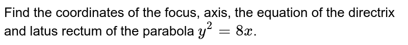 Find the coordinates of the focus, axis, the equation of the  directrix and latus rectum of the parabola `y^2=8x`.