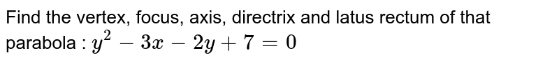 Find the vertex, focus, axis, directrix and latus rectum of that parabola : `y^2 - 3x - 2y+7=0`