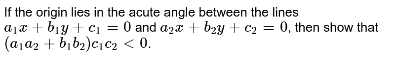 If the origin lies in the acute angle between the lines `a_1 x + b_1 y + c_1 = 0` and `a_2 x + b_2 y + c_2 = 0`, then show that `(a_1 a_2 + b_1 b_2) c_1 c_2 lt0`.