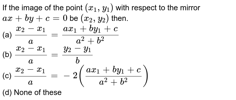 If the image of the point `(x_1, y_1)` with respect to the mirror `ax+by+c=0` be `(x_2 , y_2)` then. <br> (a) `(x_2-x_1)/a = (a x_1 + b y_1+ c)/(a^(2)+b^(2))` <br> (b) `(x_2-x_1)/a = (y_2 - y_1)/b` <br> (c) `(x_2-x_1)/a = -2 ((a x_1 + b y_1+ c)/(a^(2)+b^(2)))` <br> (d) None of these