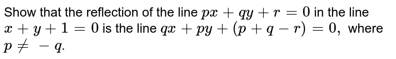 Show that the reflection of the line `px+qy+r=0` in the line `x+y+1 =0` is the line `qx+py+(p+q-r)=0,` where `p!= -q`.