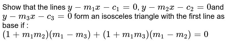 Show that the lines `y-m_1 x-c_1 = 0`, `y-m_2x-c_2 = 0 `and `y-m_3 x-c_3 =0` form an isosceles triangle with the first line as base if : `(1+m_1 m_2) (m_1 - m_3) + (1+m_1 m_3) (m_1 - m_2) = 0`