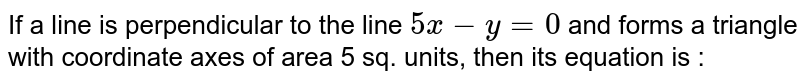 If a line is perpendicular to the line `5x-y=0` and forms a triangle with coordinate axes of area 5 sq. units, then its equation is :