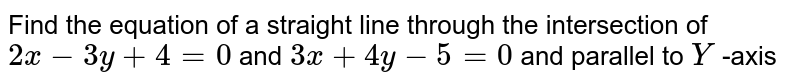 Find the equation of a straight line through the intersection of `2x -3y + 4 =0` and `3x+ 4y- 5 =0` and parallel to `Y` -axis