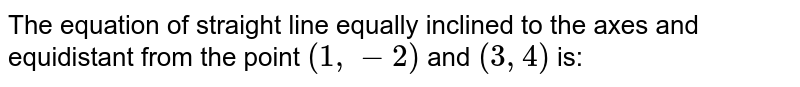 The equation of straight line equally inclined to the axes and equidistant from the point `(1, -2)` and `(3,4)` is: