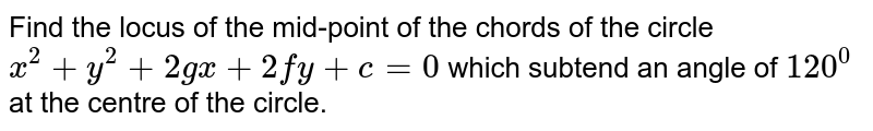 Find the locus of the mid-point of the chords of the circle `x^2 + y^2 + 2gx+2fy+c=0` which subtend an angle of `120^0` at the centre of the circle.