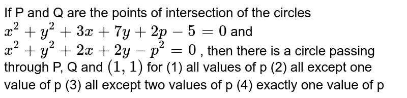 """If P and Q are the points of intersection of the   circles `x^2+""""""""y^2+""""""""3x""""""""+""""""""7y""""""""+""""""""2p""""""""-""""""""5""""""""=""""""""0` and `x^2+""""""""y^2+""""""""2x""""""""+""""""""2y""""""""-""""""""p^2=""""""""0` , then there   is a circle passing through P, Q and `(1,""""""""1)` for (1) all values of p (2) all except one value of p (3) all except two values of p (4) exactly one   value of p"""