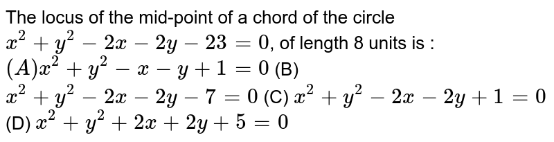 The locus of the mid-point of a chord of the circle `x^2 + y^2 -2x - 2y - 23=0`, of length 8 units is : ` (A) x^2 + y^2 - x - y + 1 =0` (B) `x^2 + y^2 - 2x - 2y - 7 = 0` (C) `x^2 + y^2 - 2x - 2y + 1 = 0` (D) `x^2 + y^2 + 2x + 2y + 5 = 0`