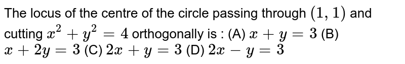 The locus of the centre of the circle passing through `(1,1)` and cutting `x^2 + y^2 = 4` orthogonally is : (A) `x+y=3` (B) `x+2y=3` (C) `2x+y=3` (D) `2x-y=3`