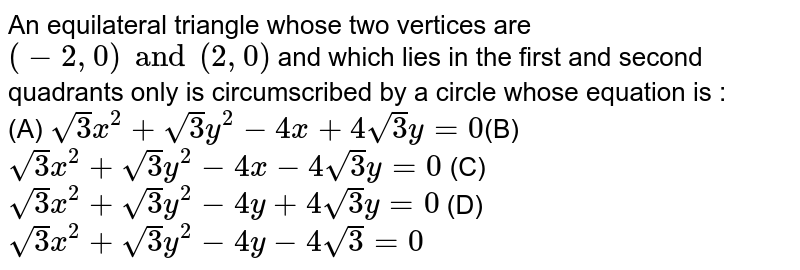 An equilateral triangle whose two vertices are `(-2, 0) and (2, 0)` and which lies in the first and second quadrants only is circumscribed by a circle whose equation is :<br> (A) `sqrt(3)x^2 + sqrt(3)y^2 - 4x +4 sqrt(3)y = 0`(B) `sqrt(3)x^2 + sqrt(3)y^2 - 4x - 4 sqrt(3)y = 0` (C) `sqrt(3)x^2 + sqrt(3)y^2 - 4y + 4 sqrt(3)y = 0` (D) `sqrt(3)x^2 + sqrt(3)y^2 - 4y - 4 sqrt(3) = 0`