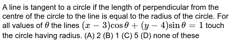 A line is tangent to a circle if the length of perpendicular from the centre of the circle to the line is equal to the radius of the circle. For all values of `theta` the lines `(x-3) cos theta + (y-4) sin theta = 1` touch the circle having radius.   (A) 2        (B) 1  (C) 5  (D) none of these