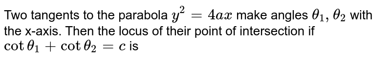 Two tangents to the parabola `y^2 = 4ax` make angles `theta_1,theta_2` with the x-axis. Then the locus of their point of intersection if  ` cot theta_1 + cot theta_2=c` is