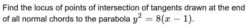 Find the locus of points of intersection of tangents drawn at the end of all normal chords to the parabola `y^2 = 8(x-1)`.