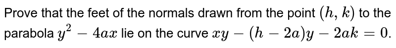 Prove that the feet of the normals drawn from the point `(h, k)` to the parabola `y^2 -4ax` lie on the curve `xy-(h-2a)y-2ak=0`.