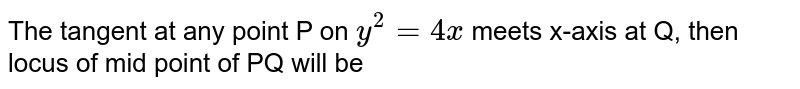 The tangent at any point P on `y^2 = 4x` meets x-axis at Q, then locus of mid point of PQ will be