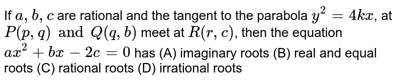 If `a, b, c` are rational and the tangent to the parabola `y^2 = 4kx`, at `P(p, q) and Q(q, b)` meet at `R(r, c)`, then the equation `ax^2 + bx-2c=0` has (A) imaginary roots (B) real and equal roots (C) rational roots (D) irrational roots