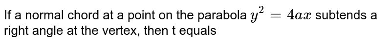 If a normal chord at a point on the parabola `y^(2)=4ax` subtends a right angle at the vertex, then t equals