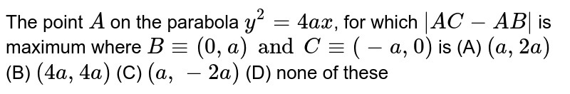 The point `A` on the parabola `y^2 = 4ax`, for which `|AC - AB|` is maximum where `B-=(0, a) and C-= (-a, 0)` is (A) `(a, 2a)` (B) `(4a, 4a)` (C) `(a, -2a)` (D) none of these