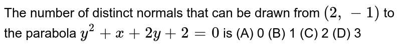 The number of distinct normals that can be drawn from `(2, -1)` to the parabola `y^2 + x + 2y+2=0` is (A) 0 (B) 1 (C) 2 (D) 3