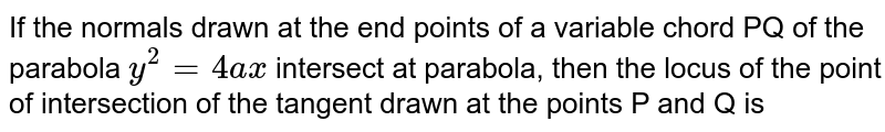 If the normals drawn at the end points of a variable chord PQ of the parabola `y^2 = 4ax` intersect at parabola, then the locus of the point of intersection of the tangent drawn at the points P and Q is