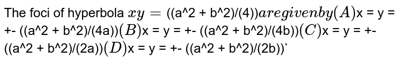 The foci of hyperbola `xy = `((a^2 + b^2)/(4))` are given by (A) `x = y = +- ((a^2 + b^2)/(4a))` (B) `x = y = +- ((a^2 + b^2)/(4b))` (C) `x = y = +- ((a^2 + b^2)/(2a))` (D) `x = y = +- ((a^2 + b^2)/(2b))`