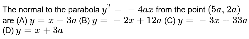 The normal to the parabola `y^2 = -4ax` from the point `(5a, 2a)` are (A) `y=x-3a` (B) `y=-2x+12a` (C) `y=-3x+33a` (D) `y=x+3a`