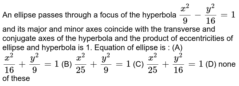 An ellipse passes through a focus of the hyperbola `x^2/9 - y^2/16 = 1` and its major and minor axes coincide with the transverse and conjugate axes of the hyperbola and the product of eccentricities of ellipse and hyperbola is 1. Equation of ellipse is : (A) `x^2/16 + y^2/9 =1` (B) `x^2/25 + y^2/9 = 1` (C) `x^2/25 + y^2/16 = 1` (D) none of these