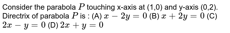 Consider the parabola `P` touching x-axis at (1,0) and y-axis (0,2). Directrix of parabola `P` is : (A) `x-2y=0` (B) `x+2y=0` (C) `2x-y=0` (D) `2x+y=0`