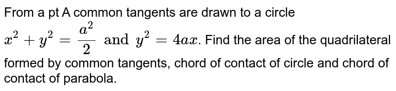 From a pt A common tangents are drawn to a circle `x^2 +y^2 = a^2/2 and y^2 = 4ax`. Find the area of the quadrilateral formed by common tangents, chord of contact of circle and chord of contact of parabola.