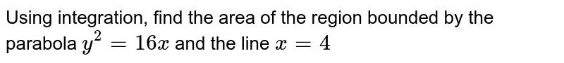 Using integration, find the area of the region bounded by the parabola `y^2=16x` and the line `x=4`