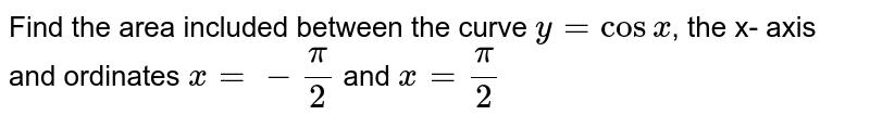 Find the area included between the curve `y=cosx`, the x- axis and ordinates `x=-pi/2` and `x=pi/2`