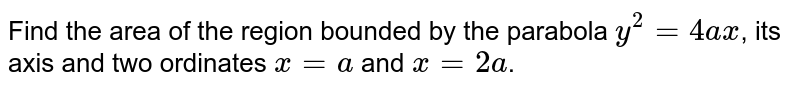 Find the area of the region bounded by the parabola `y^2=4ax`, its axis and two ordinates `x=a` and `x=2a`.