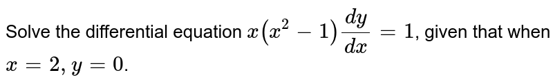 Solve the differential equation `x(x^2-1)(dy)/(dx)=1`, given that when `x=2, y=0`.