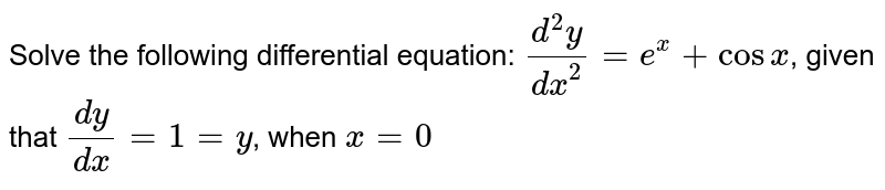 Solve the following differential equation: `(d^2y)/dx^2=e^x+cosx`, given that `(dy)/(dx)=1=y`, when `x=0`