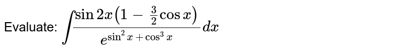 Evaluate: `int(sin2x(1-3/2cosx))/e^(sin^2x+cos^3x)dx`