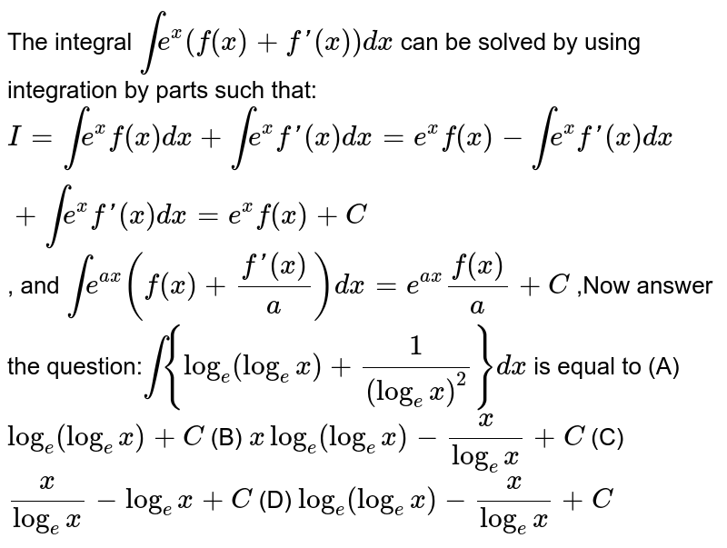 The integral `inte^x(f(x)+f\'(x))dx` can be solved by using integration by parts such that: `I=inte^xf(x)dx+inte^xf\'(x)dx=e^xf(x)-inte^xf\'(x)dx+inte^xf\'(x)dx=e^xf(x)+C` , and `inte^(ax)(f(x)+(f\'(x))/a)dx=e^(ax)f(x)/a+C` ,Now answer the question:`int{log_e(log_ex)+1/(log_ex)^2}dx` is equal to (A) `log_e(log_ex)+C` (B) `xlog_e(log_ex)-x/log_ex+C` (C) `x/log_ex-log_ex+C` (D) `log_e(log_ex)-x/log_ex+C`