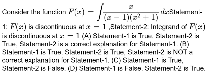 Consider the function `F(x)=intx/((x-1)(x^2+1))dx`Statement-1: `F(x)` is discontinuous at `x=1` ,Statement-2: Integrand of `F(x)` is discontinuous at `x=1` (A) Statement-1 is True, Statement-2 is True, Statement-2 is a correct explanation for Statement-1. (B) Statement-1 is True, Statement-2 is True, Statement-2 is NOT a correct explanation for Statement-1. (C) Statement-1 is True, Statement-2 is False. (D) Statement-1 is False, Statement-2 is True.