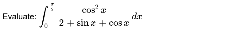 Evaluate: `int_0^(pi/2) cos^2x/(2+sinx+cosx)dx`