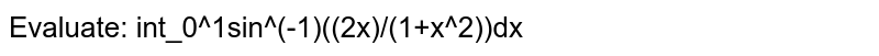 Evaluate: int_0^1sin^(-1)((2x)/(1+x^2))dx