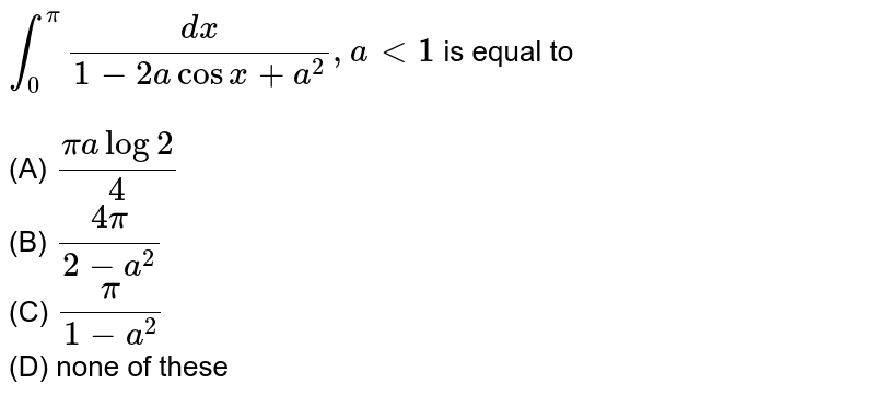 `int_0^pi dx/(1-2acosx+a^2), alt1` is equal to <br><br>(A) `(pialog2)/4`<br> (B) `(4pi)/(2-a^2)` <br>(C) `pi/(1-a^2)`<br> (D) none of these