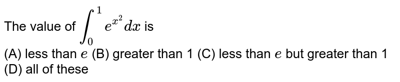The value of `int_0^1 e^(x^2)dx` is <br>(A) less than `e` (B) greater than 1 (C) less than `e` but greater than 1 (D) all of these