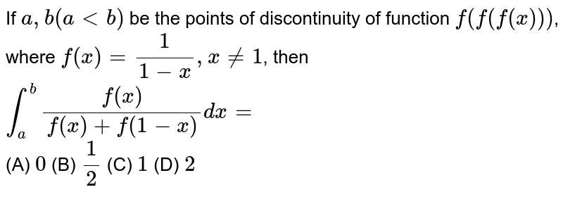 If `a, b (altb)` be the points of discontinuity of function `f(f(f(x)))`, where `f(x)=1/(1-x),x!=1`, then `int_a^b f(x)/(f(x)+f(1-x))dx=  <br><br>` <br>(A) `0` (B) `1/2` (C) `1` (D) `2`