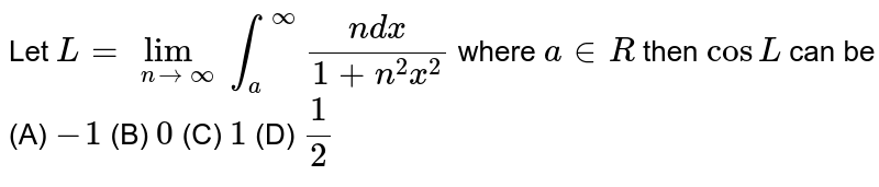 Let `L=lim_(nrarroo)int_a^oo (ndx)/(1+n^2x^2)` where `a in R` then `cos L` can be (A) `-1` (B) `0` (C) `1` (D) `1/2`