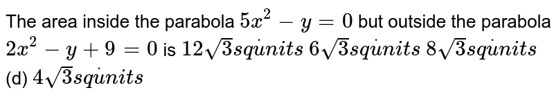 The area inside the parabola `5x^2-y=0` but outside the parabola `2x^2-y+9=0` is  `12sqrt(3)s qdotu n i t s`  `6sqrt(3)s qdotu n i t s`  `8sqrt(3)s qdotu n i t s`  (d) `4sqrt(3)s qdotu n i t s`