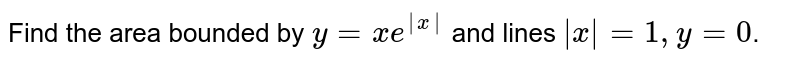 Find the area bounded by `y = xe^|x|` and lines `|x|=1,y=0`.