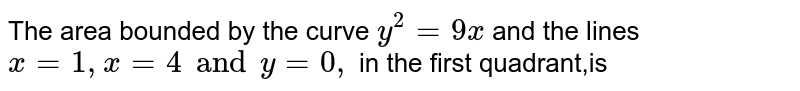The area bounded by the curve `y^2 = 9x` and the lines `x = 1, x = 4 and y = 0,` in the first quadrant,is