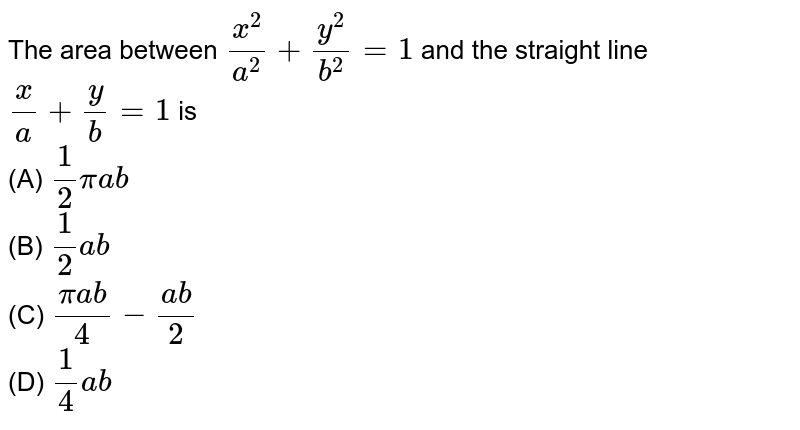 The area between `x^2/a^2+y^2/b^2=1` and the straight line `x/a+y/b=1` is  <br> (A) `1/2piab`  <br> (B) `1/2ab`  <br> (C) `(piab)/4-(ab)/2`  <br> (D) `1/4ab`